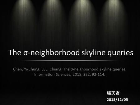 The σ-neighborhood skyline queries Chen, Yi-Chung; LEE, Chiang. The σ-neighborhood skyline queries. Information Sciences, 2015, 322: 92-114. 張天彥 2015/12/05.