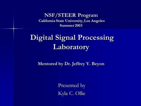 NSF/STEER Program California State University, Los Angeles Summer 2003 Digital Signal Processing Laboratory Mentored by Dr. Jeffrey Y. Beyon Presented.