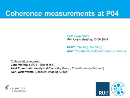 Coherence measurements at P04 Petr Skopintsev P04 Users Meeting, 13.06.2014 Collaboration between: Jens Viefhaus (P04 – Beam line) Axel Rosenhahn (Analytical.