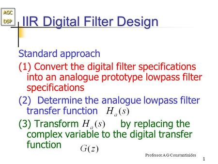 AGC DSP AGC DSP Professor A G Constantinides 1 IIR Digital Filter Design Standard approach (1) Convert the digital filter specifications into an analogue.