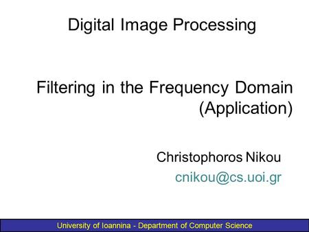 University of Ioannina - Department of Computer Science Filtering in the Frequency Domain (Application) Digital Image Processing Christophoros Nikou