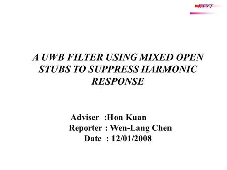 STUT Adviser :Hon Kuan Reporter : Wen-Lang Chen Date : 12/01/2008 A UWB FILTER USING MIXED OPEN STUBS TO SUPPRESS HARMONIC RESPONSE.