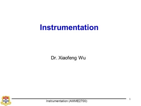 Instrumentation (AMME2700) 1 Instrumentation Dr. Xiaofeng Wu.