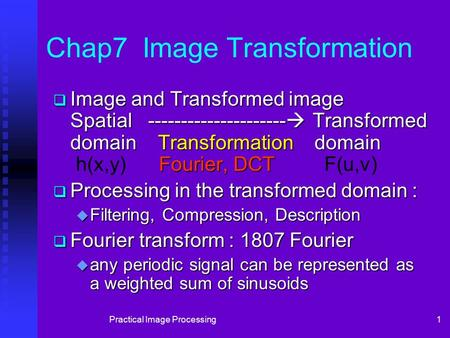Practical Image Processing1 Chap7 Image Transformation  Image and Transformed image Spatial ---------------------  Transformed domain Transformation.