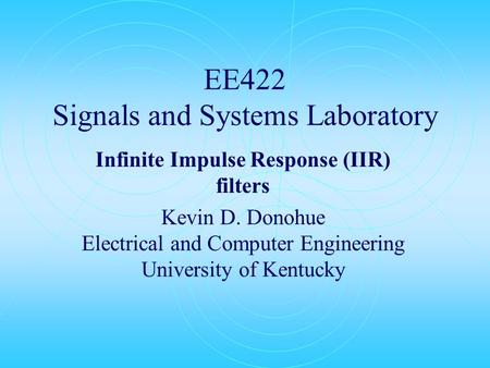 EE422 Signals and Systems Laboratory Infinite Impulse Response (IIR) filters Kevin D. Donohue Electrical and Computer Engineering University of Kentucky.