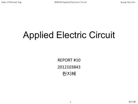 1 원지혜 Dept. of Biomed. Eng.BME303:Applied Electronic CircuitKyung Hee Univ. Applied Electric Circuit REPORT #10 2012103843 원지혜.