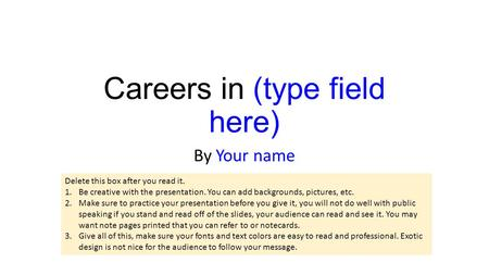 Careers in (type field here) By Your name Delete this box after you read it. 1.Be creative with the presentation. You can add backgrounds, pictures, etc.