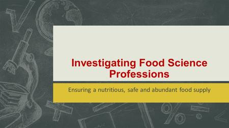 Investigating Food Science Professions Ensuring a nutritious, safe and abundant food supply.