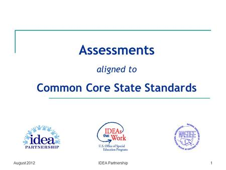 Assessments aligned to Common Core State Standards August 2012IDEA Partnership1.
