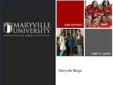 LIVE INSPIRED LIVE TO LEARN Maryville Blogs. MARYVILLE UNIVERSITY What we're going to cover What is a blog? What can I do with a blog? How to get started.