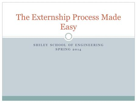 SHILEY SCHOOL OF ENGINEERING SPRING 2014 The Externship Process Made Easy.