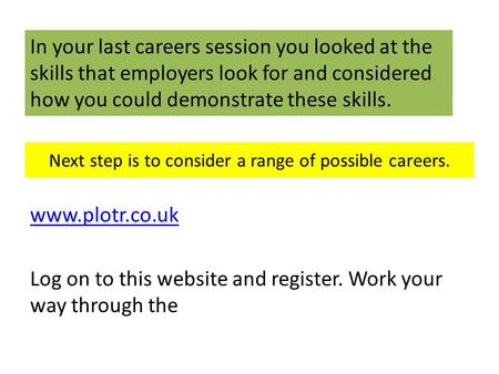Next step is to consider a range of possible careers. www.plotr.co.uk Log on to this website and register. Work your way through the In your last careers.