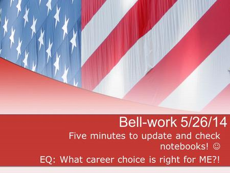 Bell-work 5/26/14 Five minutes to update and check notebooks! EQ: What career choice is right for ME?!