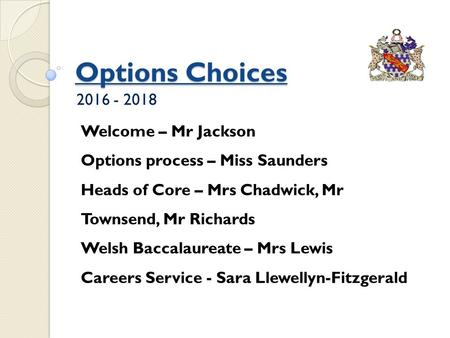Options Choices 2016 - 2018 Welcome – Mr Jackson Options process – Miss Saunders Heads of Core – Mrs Chadwick, Mr Townsend, Mr Richards Welsh Baccalaureate.