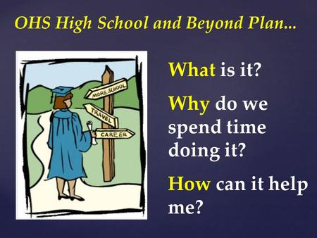 What is it? Why do we spend time doing it? How can it help me? OHS High School and Beyond Plan...