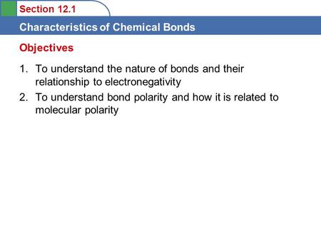 Section 12.1 Characteristics of Chemical Bonds 1.To understand the nature of bonds and their relationship to electronegativity 2.To understand bond polarity.