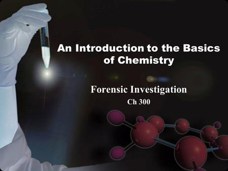 An Introduction to the Basics of Chemistry Forensic Investigation Ch 300.