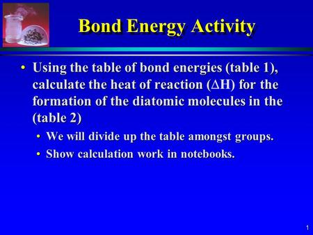 1 Bond Energy Activity Using the table of bond energies (table 1), calculate the heat of reaction ( for the formation of the diatomic molecules in the.