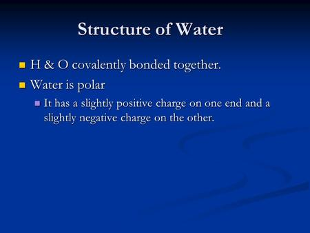 Structure of Water H & O covalently bonded together. H & O covalently bonded together. Water is polar Water is polar It has a slightly positive charge.
