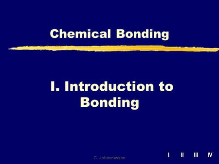 IIIIIIIV I. Introduction to Bonding Chemical Bonding C. Johannesson.