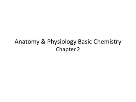 Anatomy & Physiology Basic Chemistry Chapter 2. Matter and Energy Matter—anything that occupies space and has mass (weight) Energy—the ability to do work.