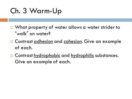"Ch. 3 Warm-Up  What property of water allows a water strider to ""walk"" on water?  Contrast adhesion and cohesion. Give an example of each.  Contrast."