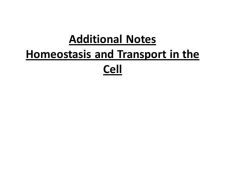 Additional Notes Homeostasis and Transport in the Cell.