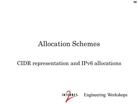 Engineering Workshops 56 Allocation Schemes CIDR representation and IPv6 allocations.