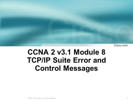 1 © 2004, Cisco Systems, Inc. All rights reserved. CCNA 2 v3.1 Module 8 TCP/IP Suite Error and Control Messages.