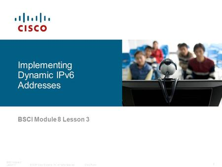 © 2006 Cisco Systems, Inc. All rights reserved.Cisco Public BSCI Module 8 Lesson 3 1 BSCI Module 8 Lesson 3 Implementing Dynamic IPv6 Addresses.