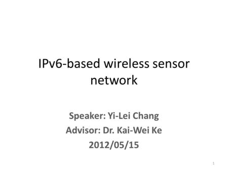 Speaker: Yi-Lei Chang Advisor: Dr. Kai-Wei Ke 2012/05/15 IPv6-based wireless sensor network 1.