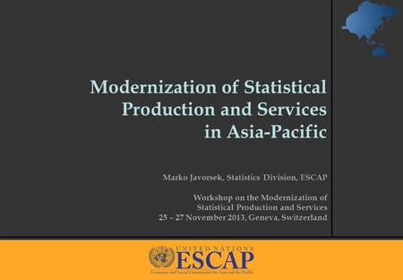 1 Modernization of Statistical Production and Services in Asia-Pacific Marko Javorsek, Statistics Division, ESCAP Workshop on the Modernization of Statistical.