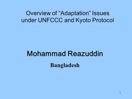 "1 Mohammad Reazuddin Bangladesh Overview of ""Adaptation"" Issues under UNFCCC and Kyoto Protocol."