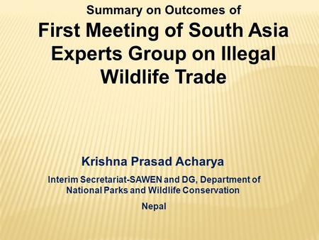 Summary on Outcomes of First Meeting of South Asia Experts Group on Illegal Wildlife Trade Krishna Prasad Acharya Interim Secretariat-SAWEN and DG, Department.