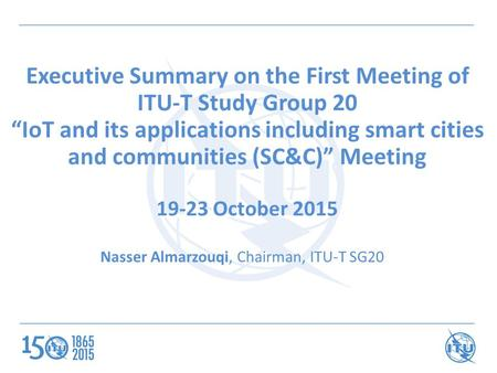 "Executive Summary on the First Meeting of ITU-T Study Group 20 ""IoT and its applications including smart cities and communities (SC&C)"" Meeting 19-23 October."