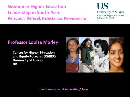 Methodologies Women in Higher Education Leadership in South Asia: Rejection, Refusal, Reluctance, Re-visioning Professor Louise Morley Centre for Higher.