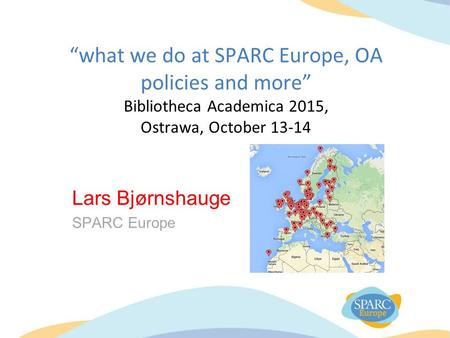 """what we do at SPARC Europe, OA policies and more"" Bibliotheca Academica 2015, Ostrawa, October 13-14 Lars Bjørnshauge SPARC Europe."