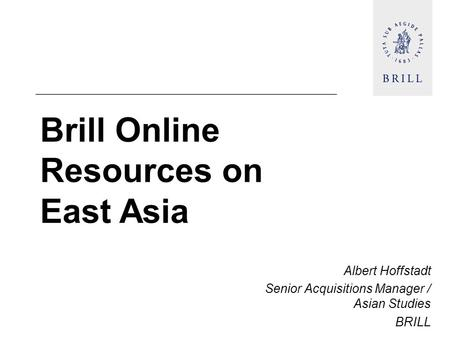 Brill Online Resources on East Asia Albert Hoffstadt Senior Acquisitions Manager / Asian Studies BRILL.