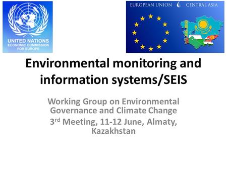Environmental monitoring and information systems/SEIS Working Group on Environmental Governance and Climate Change 3 rd Meeting, 11-12 June, Almaty, Kazakhstan.