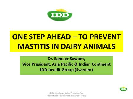 ONE STEP AHEAD – TO PREVENT MASTITIS IN DAIRY ANIMALS Dr. Sameer Sawant, Vice President, Asia Pacific & Indian Continent IDD Juvelit Group (Sweden) Dr.Sameer.