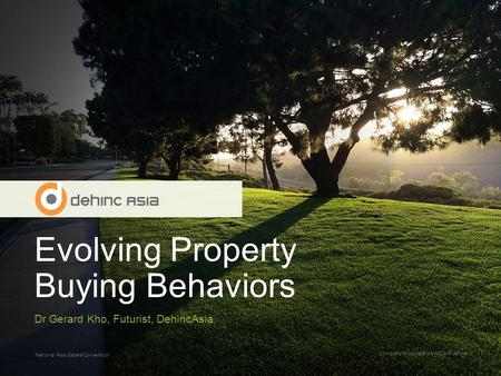 Evolving Property Buying Behaviors Company Proprietary and Confidential National Real Estate Convention Dr Gerard Kho, Futurist, DehincAsia.