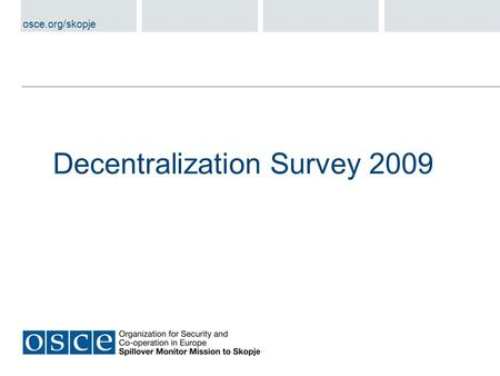 Decentralization Survey 2009 osce.org/skopje. General Status of the Decentralization Process Progress in Public Administration Reform at Municipal Level.