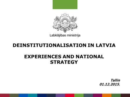 DEINSTITUTIONALISATION IN LATVIA EXPERIENCES AND NATIONAL STRATEGY Tallin 01.12.2015.