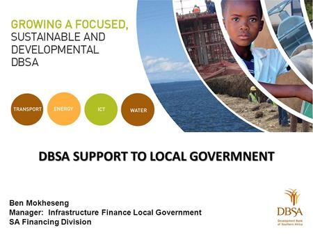 DBSA SUPPORT TO LOCAL GOVERMNENT Ben Mokheseng Manager: Infrastructure Finance Local Government SA Financing Division.