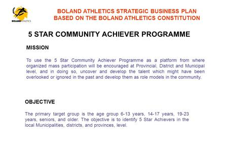 BOLAND ATHLETICS STRATEGIC BUSINESS PLAN BASED ON THE BOLAND ATHLETICS CONSTITUTION MISSION To use the 5 Star Community Achiever Programme as a platform.