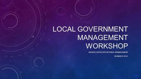 LOCAL GOVERNMENT MANAGEMENT WORKSHOP HIGHER CERTIFICATE IN PUBLIC MANAGEMENT 28 MARCH 2015.