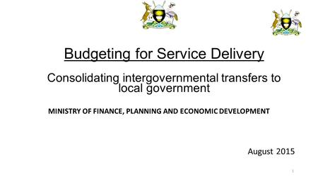 MINISTRY OF FINANCE, PLANNING AND ECONOMIC DEVELOPMENT August 2015 Budgeting for Service Delivery Consolidating intergovernmental transfers to local government.