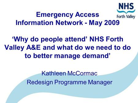 Emergency Access Information Network - May 2009 'Why do people attend' NHS Forth Valley A&E and what do we need to do to better manage demand' Kathleen.