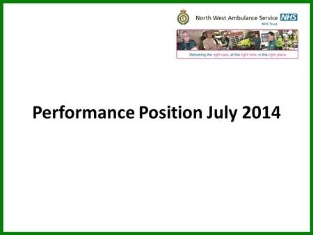 Performance Position July 2014. Delivering the right care, at the right time, in the right place CONTEXT Ambulance service significant activity increase.