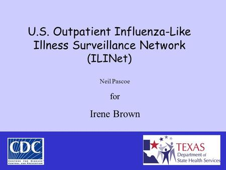 U.S. Outpatient Influenza-Like Illness Surveillance Network (ILINet) Neil Pascoe for Irene Brown.